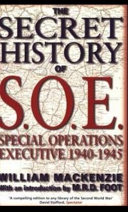 WILLIAM MACKENZIE, The Secret History of SOE: Special Operations Executive 1940-1945